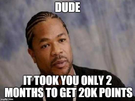 DUDE IT TOOK YOU ONLY 2 MONTHS TO GET 20K POINTS | made w/ Imgflip meme maker