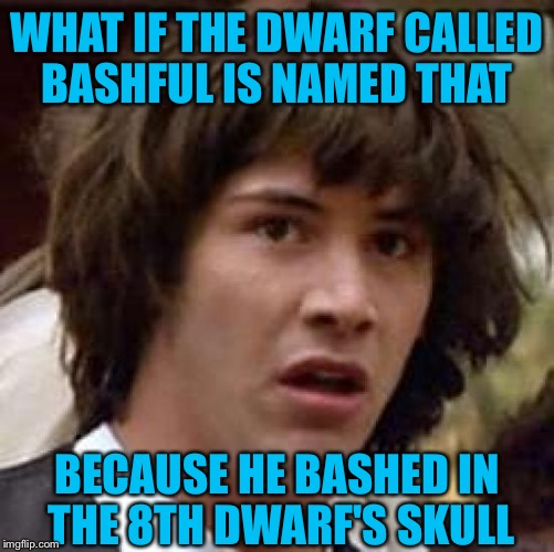 Conspiracy Keanu Meme | WHAT IF THE DWARF CALLED BASHFUL IS NAMED THAT BECAUSE HE BASHED IN THE 8TH DWARF'S SKULL | image tagged in memes,conspiracy keanu | made w/ Imgflip meme maker
