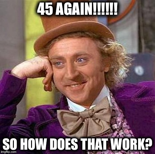 Creepy Condescending Wonka Meme | 45 AGAIN!!!!!! SO HOW DOES THAT WORK? | image tagged in memes,creepy condescending wonka | made w/ Imgflip meme maker