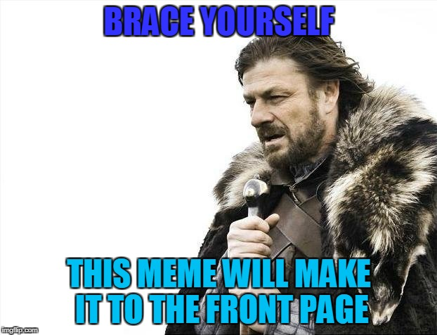 Brace Yourselves X is Coming Meme | BRACE YOURSELF THIS MEME WILL MAKE IT TO THE FRONT PAGE | image tagged in memes,brace yourselves x is coming | made w/ Imgflip meme maker
