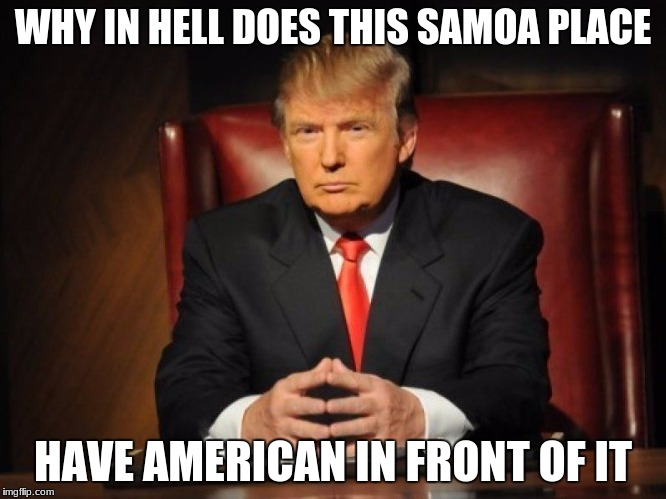 WHY IN HELL DOES THIS SAMOA PLACE HAVE AMERICAN IN FRONT OF IT | made w/ Imgflip meme maker