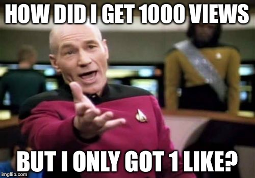 Picard Wtf Meme | HOW DID I GET 1000 VIEWS BUT I ONLY GOT 1 LIKE? | image tagged in memes,picard wtf | made w/ Imgflip meme maker