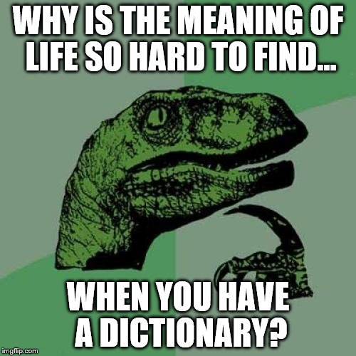 Philosoraptor Meme | WHY IS THE MEANING OF LIFE SO HARD TO FIND... WHEN YOU HAVE A DICTIONARY? | image tagged in memes,philosoraptor | made w/ Imgflip meme maker