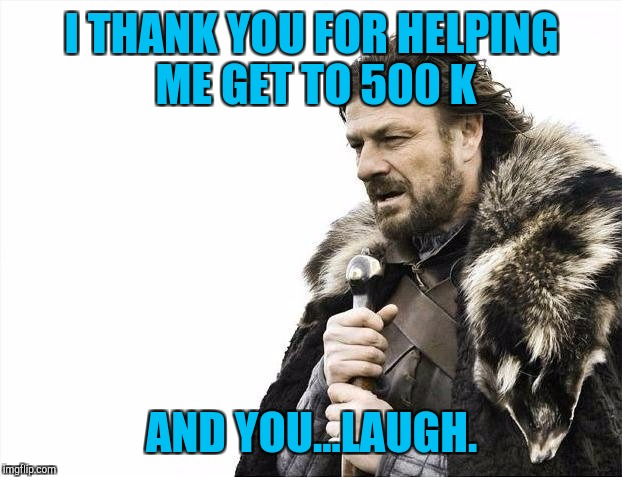 Brace Yourselves X is Coming Meme | I THANK YOU FOR HELPING ME GET TO 500 K AND YOU...LAUGH. | image tagged in memes,brace yourselves x is coming | made w/ Imgflip meme maker