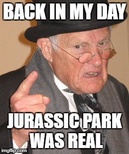 Back In My Day Meme | BACK IN MY DAY JURASSIC PARK WAS REAL | image tagged in memes,back in my day | made w/ Imgflip meme maker