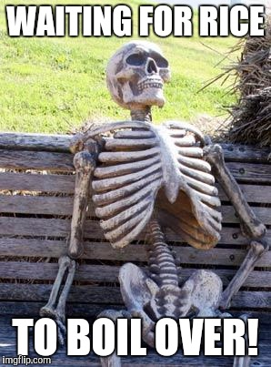Waiting Skeleton Meme | WAITING FOR RICE TO BOIL OVER! | image tagged in memes,waiting skeleton | made w/ Imgflip meme maker