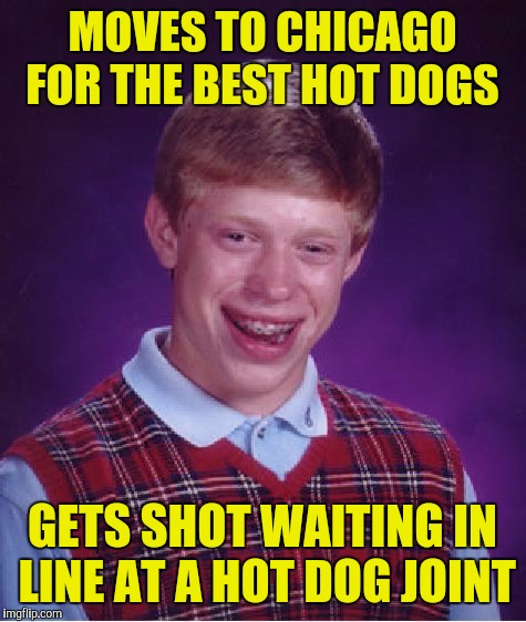Bad Luck Brian Meme | MOVES TO CHICAGO FOR THE BEST HOT DOGS GETS SHOT WAITING IN LINE AT A HOT DOG JOINT | image tagged in memes,bad luck brian | made w/ Imgflip meme maker