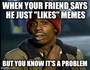"Y'all Got Any More Of That Meme | WHEN YOUR FRIEND SAYS HE JUST ""LIKES"" MEMES BUT YOU KNOW IT'S A PROBLEM 