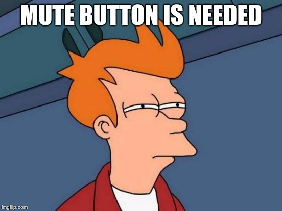 Futurama Fry Meme | MUTE BUTTON IS NEEDED | image tagged in memes,futurama fry | made w/ Imgflip meme maker