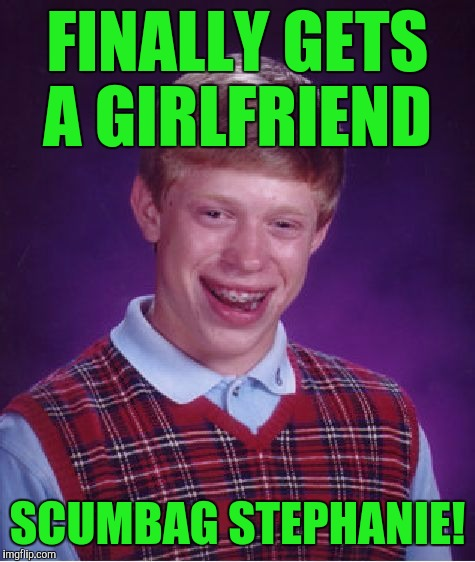 Bad Luck Brian Meme | FINALLY GETS A GIRLFRIEND SCUMBAG STEPHANIE! | image tagged in memes,bad luck brian | made w/ Imgflip meme maker