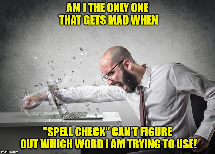 "angry | AM I THE ONLY ONE THAT GETS MAD WHEN ""SPELL CHECK"" CAN'T FIGURE OUT WHICH WORD I AM TRYING TO USE! 
