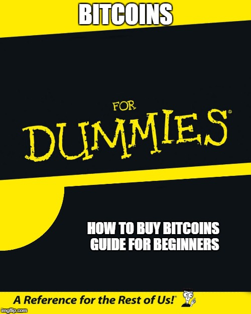 For Dummies |  BITCOINS; HOW TO BUY BITCOINS GUIDE FOR BEGINNERS | image tagged in for dummies | made w/ Imgflip meme maker
