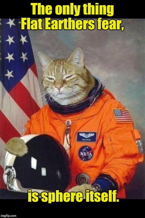 Astronaut Kitty | The only thing Flat Earthers fear, is sphere itself. | image tagged in astronaut kitty | made w/ Imgflip meme maker