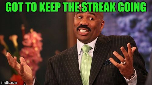 Steve Harvey Meme | GOT TO KEEP THE STREAK GOING | image tagged in memes,steve harvey | made w/ Imgflip meme maker