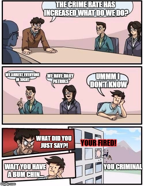 Board Room Meeting | THE CRIME RATE HAS INCREASED WHAT DO WE DO? WE ARREST EVERYONE IN SIGHT WE HAVE DAILY PATROLS UMMM I DON'T KNOW WHAT DID YOU JUST SAY?! WAIT | image tagged in board room meeting | made w/ Imgflip meme maker