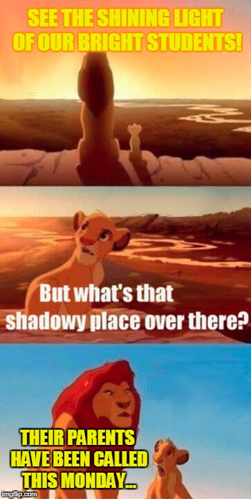 Simba Shadowy Place Meme | SEE THE SHINING LIGHT OF OUR BRIGHT STUDENTS! THEIR PARENTS HAVE BEEN CALLED THIS MONDAY... | image tagged in memes,simba shadowy place | made w/ Imgflip meme maker