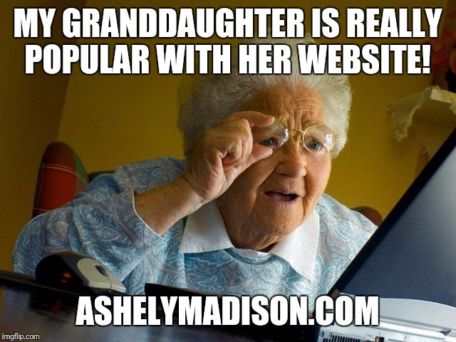 Ashely sure is popular.  | MY GRANDDAUGHTER IS REALLY POPULAR WITH HER WEBSITE! ASHELYMADISON.COM | image tagged in memes,grandma finds the internet | made w/ Imgflip meme maker