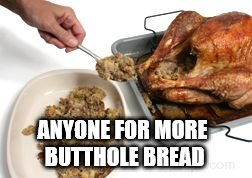 it's just around the corner | ANYONE FOR MORE BUTTHOLE BREAD | image tagged in thanksgiving,happy thanksgiving | made w/ Imgflip meme maker