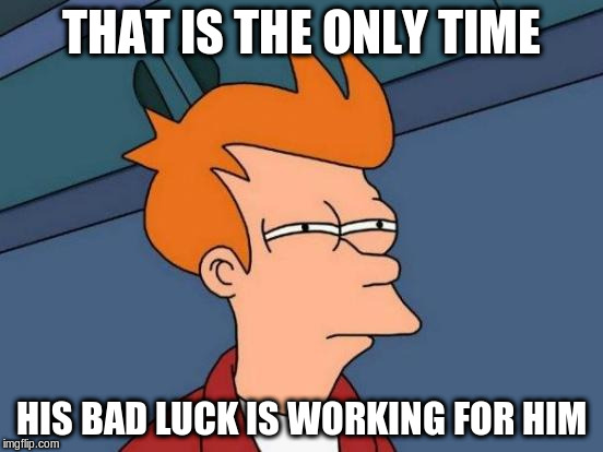 Futurama Fry Meme | THAT IS THE ONLY TIME HIS BAD LUCK IS WORKING FOR HIM | image tagged in memes,futurama fry | made w/ Imgflip meme maker