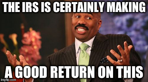 Steve Harvey Meme | THE IRS IS CERTAINLY MAKING A GOOD RETURN ON THIS | image tagged in memes,steve harvey | made w/ Imgflip meme maker