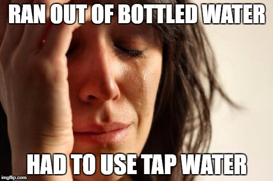 First World Problems Meme | RAN OUT OF BOTTLED WATER HAD TO USE TAP WATER | image tagged in memes,first world problems | made w/ Imgflip meme maker