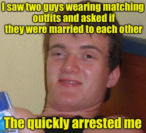 10 Guy Meme | I saw two guys wearing matching outfits and asked if they were married to each other The quickly arrested me | image tagged in memes,10 guy | made w/ Imgflip meme maker