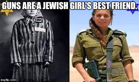 Wonder Women | GUNS ARE A JEWISH GIRL'S BEST FRIEND. | image tagged in jewish girl,guns,israeli soldier,nra,holocaust | made w/ Imgflip meme maker