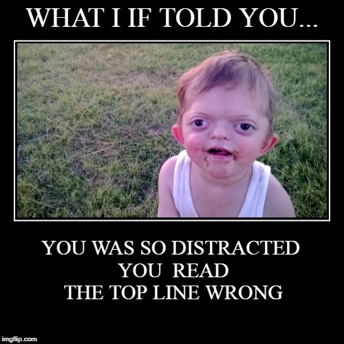 WHAT I IF TOLD YOU... | YOU WAS SO DISTRACTED YOU READ THE TOP LINE WRONG | image tagged in funny,demotivationals | made w/ Imgflip demotivational maker
