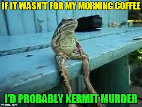 Depressing Meme Week Oct 11-18 A NeverSayMemes Event | IF IT WASN'T FOR MY MORNING COFFEE I'D PROBABLY KERMIT MURDER | image tagged in memes,depressing meme week,frog,kermit the frog,coffee,waking up | made w/ Imgflip meme maker