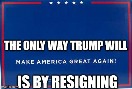 trump sign | THE ONLY WAY TRUMP WILL IS BY RESIGNING | image tagged in trump sign | made w/ Imgflip meme maker