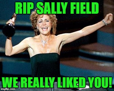 She will be missed! | RIP SALLY FIELD WE REALLY LIKED YOU! | image tagged in sally field you really like me,rip | made w/ Imgflip meme maker