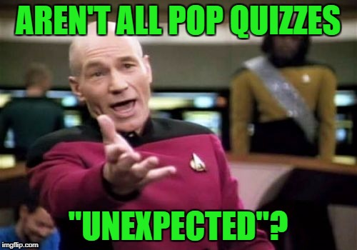 "Picard Wtf Meme | AREN'T ALL POP QUIZZES ""UNEXPECTED""? 