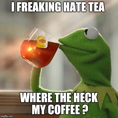 But Thats None Of My Business Meme | I FREAKING HATE TEA WHERE THE HECK MY COFFEE ? | image tagged in memes,but thats none of my business,kermit the frog | made w/ Imgflip meme maker