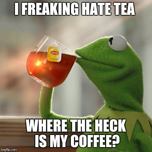But Thats None Of My Business Meme | I FREAKING HATE TEA WHERE THE HECK IS MY COFFEE? | image tagged in memes,but thats none of my business,kermit the frog | made w/ Imgflip meme maker