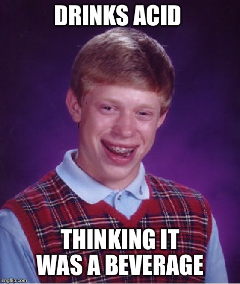 Bad Luck Brian Meme | DRINKS ACID THINKING IT WAS A BEVERAGE | image tagged in memes,bad luck brian,acid | made w/ Imgflip meme maker