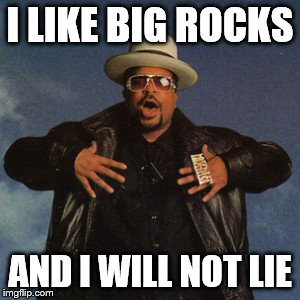 I LIKE BIG ROCKS AND I WILL NOT LIE | made w/ Imgflip meme maker