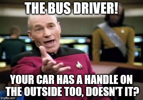 Picard Wtf Meme | THE BUS DRIVER! YOUR CAR HAS A HANDLE ON THE OUTSIDE TOO, DOESN'T IT? | image tagged in memes,picard wtf | made w/ Imgflip meme maker