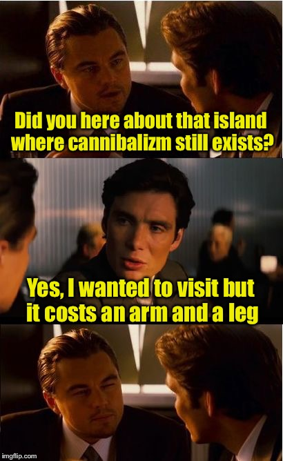 Bad pun | Did you here about that island where cannibalizm still exists? Yes, I wanted to visit but it costs an arm and a leg | image tagged in memes,inception,cannibal | made w/ Imgflip meme maker