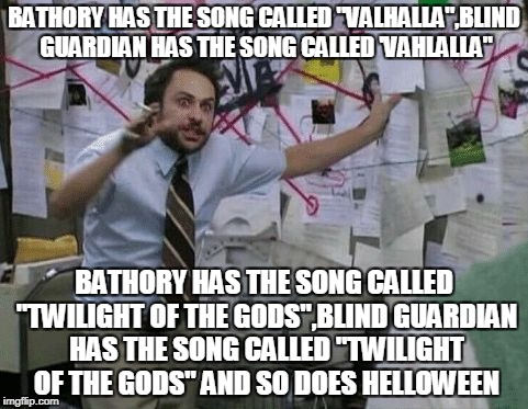 "Now THIS is a conspiracy theory if I ever saw one! | BATHORY HAS THE SONG CALLED ""VALHALLA"",BLIND GUARDIAN HAS THE SONG CALLED 'VAHLALLA"" BATHORY HAS THE SONG CALLED ""TWILIGHT OF THE GODS"",BLIN 