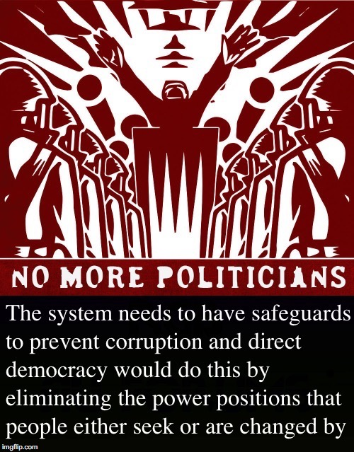 No More Politicians | . | image tagged in system,direct democracy,safeguards,power,corruption,change | made w/ Imgflip meme maker