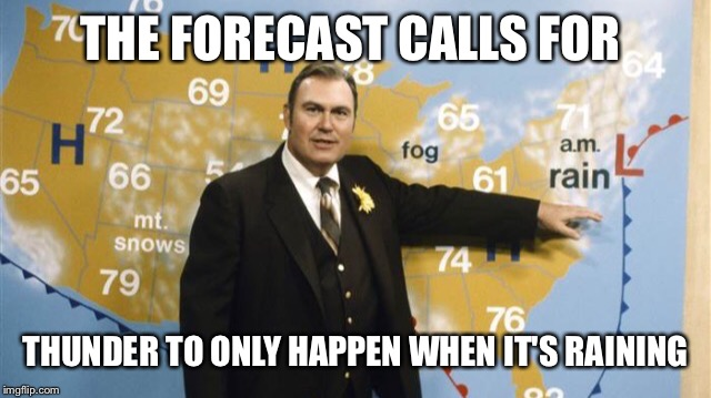 The Forecast Calls For | THE FORECAST CALLS FOR THUNDER TO ONLY HAPPEN WHEN IT'S RAINING | image tagged in the forecast calls for | made w/ Imgflip meme maker