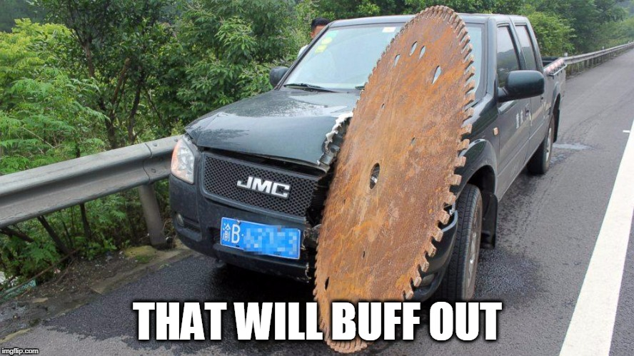 just a scratch  | THAT WILL BUFF OUT | image tagged in that'll buff out,saw,car,oops,scratch,accident | made w/ Imgflip meme maker