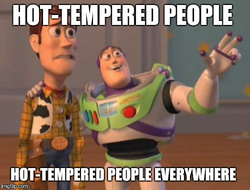 Jesus Christ! Calm the frick down, people! Before y'all burst an artery! | HOT-TEMPERED PEOPLE HOT-TEMPERED PEOPLE EVERYWHERE | image tagged in memes,x,x everywhere,x x everywhere | made w/ Imgflip meme maker