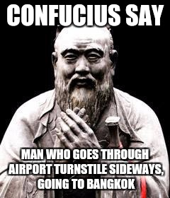 CONFUCIUS SAY MAN WHO GOES THROUGH AIRPORT TURNSTILE SIDEWAYS, GOING TO BANGKOK | made w/ Imgflip meme maker