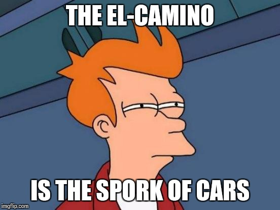 Futurama Fry Meme | THE EL-CAMINO IS THE SPORK OF CARS | image tagged in memes,futurama fry | made w/ Imgflip meme maker