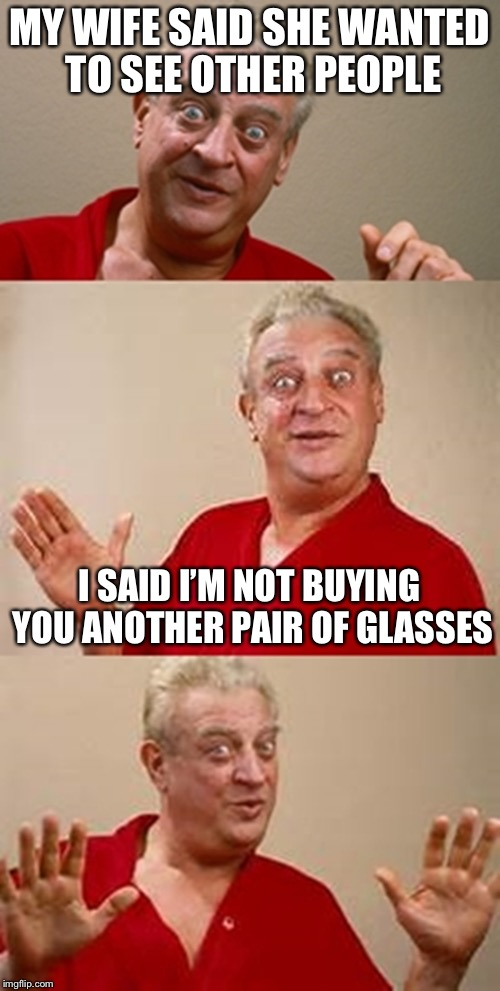 bad pun Dangerfield  | MY WIFE SAID SHE WANTED TO SEE OTHER PEOPLE I SAID I'M NOT BUYING YOU ANOTHER PAIR OF GLASSES | image tagged in bad pun dangerfield | made w/ Imgflip meme maker