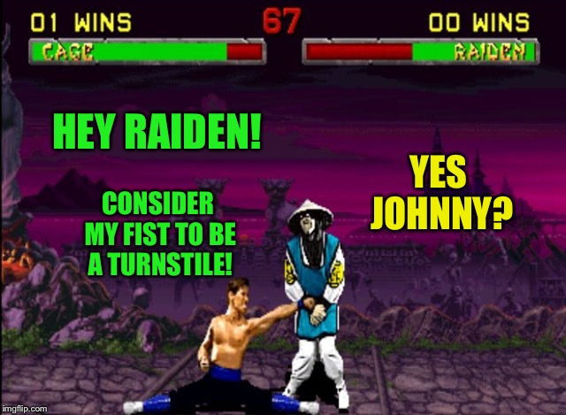 HEY RAIDEN! YES JOHNNY? CONSIDER MY FIST TO BE A TURNSTILE! | made w/ Imgflip meme maker