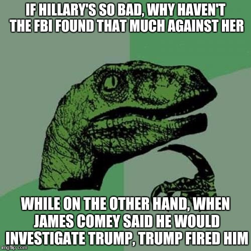 Isn't Trump firing James Comey on the spot after saying he would do an investigation on Trump Obstruction of Justice? | IF HILLARY'S SO BAD, WHY HAVEN'T THE FBI FOUND THAT MUCH AGAINST HER WHILE ON THE OTHER HAND, WHEN JAMES COMEY SAID HE WOULD INVESTIGATE TRU | image tagged in memes,philosoraptor,james comey,donald trump,hillary clinton | made w/ Imgflip meme maker
