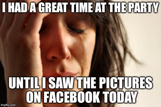First World Problems Meme | I HAD A GREAT TIME AT THE PARTY UNTIL I SAW THE PICTURES ON FACEBOOK TODAY | image tagged in memes,first world problems,depressing meme week | made w/ Imgflip meme maker