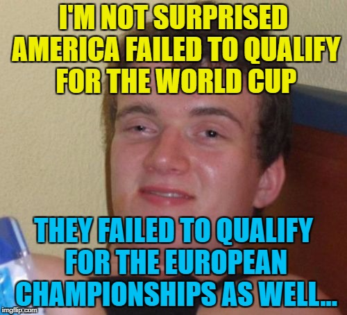 It's true :) | I'M NOT SURPRISED AMERICA FAILED TO QUALIFY FOR THE WORLD CUP THEY FAILED TO QUALIFY FOR THE EUROPEAN CHAMPIONSHIPS AS WELL... | image tagged in memes,10 guy,sport,world cup,football | made w/ Imgflip meme maker